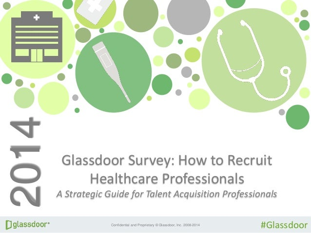 Confidential and Proprietary © Glassdoor, Inc. 2008-2014 Glassdoor Survey: How to Recruit Healthcare Professionals A Strat...