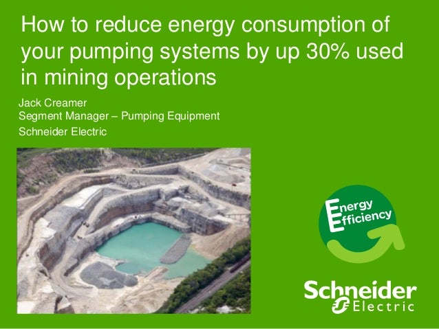 How to reduce energy consumption of your pumping systems by up 30% used in mining operations Jack Creamer Segment Manager ...