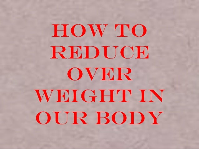 How to reduce over weight our body