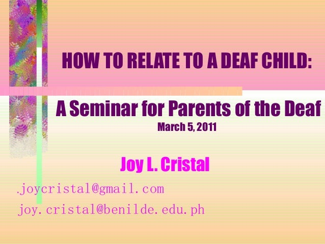 HOW TO RELATE TO A DEAF CHILD: A Seminar for Parents of the Deaf March 5, 2011 Joy L. Cristal .joycristal@gmail.com joy.cr...