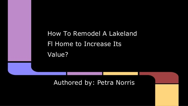 How To Remodel A Lakeland Fl Home to Increase Its Value?  Authored by: Petra Norris