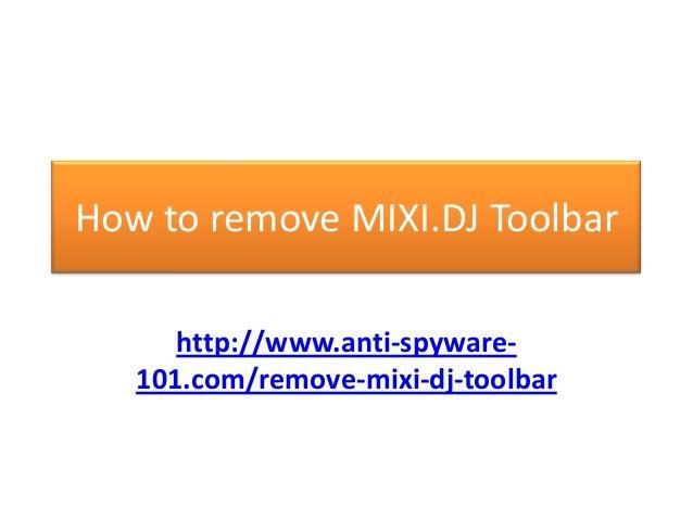 How to remove MIXI.DJ Toolbar      http://www.anti-spyware-   101.com/remove-mixi-dj-toolbar