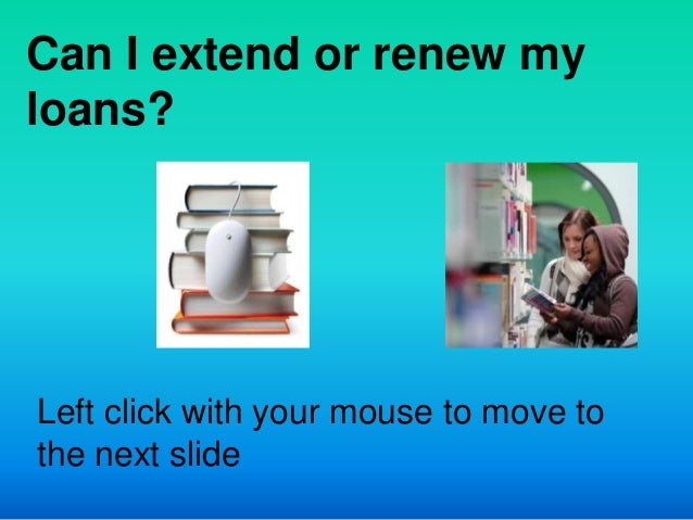 Can I extend or renew myloans?Left click with your mouse to move tothe next slide