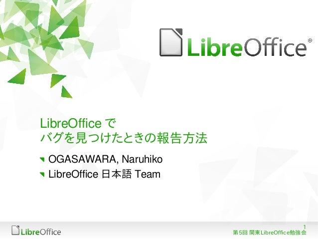 1第5回 関東LibreOffice勉強会LibreOffice でバグを見つけたときの報告方法OGASAWARA, NaruhikoLibreOffice 日本語 Team