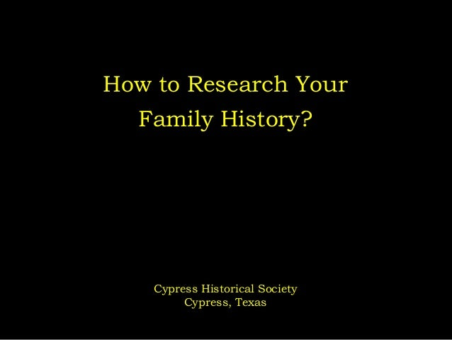 How to Research Your  Family History?  Cypress Historical Society Cypress, Texas