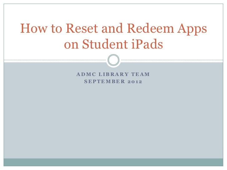 How to Reset and Redeem Apps      on Student iPads        ADMC LIBRARY TEAM          SEPTEMBER 2012