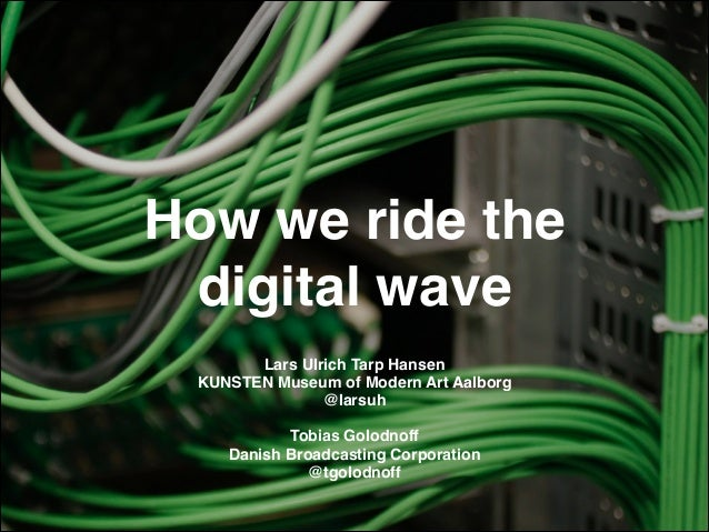 How we ride the digital wave Lars Ulrich Tarp Hansen! KUNSTEN Museum of Modern Art Aalborg! @larsuh!  ! Tobias Golodnoff! ...