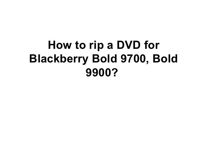 How to rip a DVD forBlackberry Bold 9700, Bold          9900?