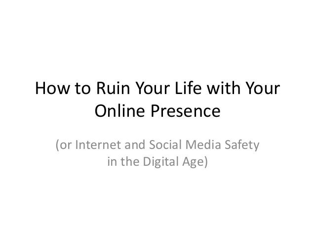 How to Ruin Your Life with YourOnline Presence(or Internet and Social Media Safetyin the Digital Age)