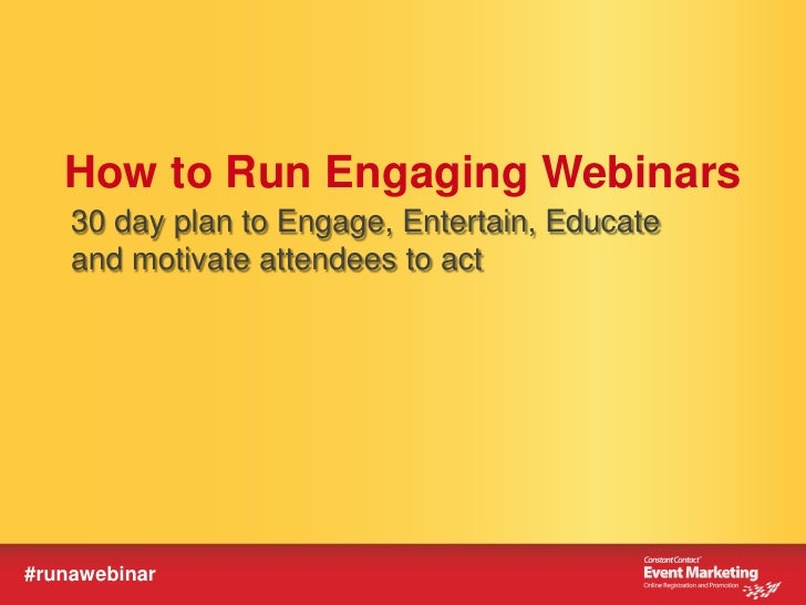 How to Run Engaging Webinars    30 day plan to Engage, Entertain, Educate    and motivate attendees to act#runawebinar