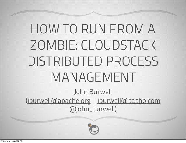 HOW TO RUN FROM AZOMBIE: CLOUDSTACKDISTRIBUTED PROCESSMANAGEMENTJohn Burwell(jburwell@apache.org   jburwell@basho.com@john...