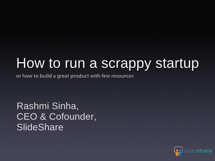 How to run a scrappy startup or how to build a great product with few resources     Rashmi Sinha, CEO & Cofounder, SlideSh...