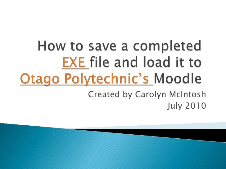 How to save a completed EXE file and load it to Otago Polytechnic's Moodle<br />Created by Carolyn McIntosh<br />July 2010...