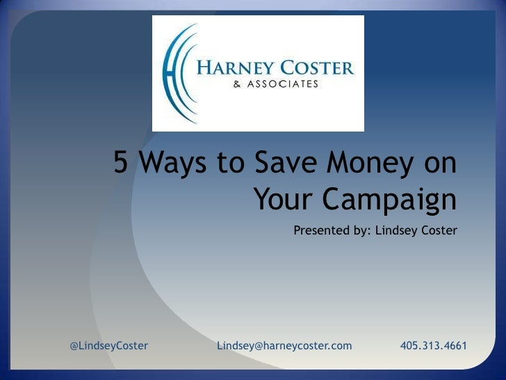 5 Ways to Save Money on Your Campaign<br />Presented by: Lindsey Coster<br />@LindseyCosterLindsey@harneycoster.com       ...