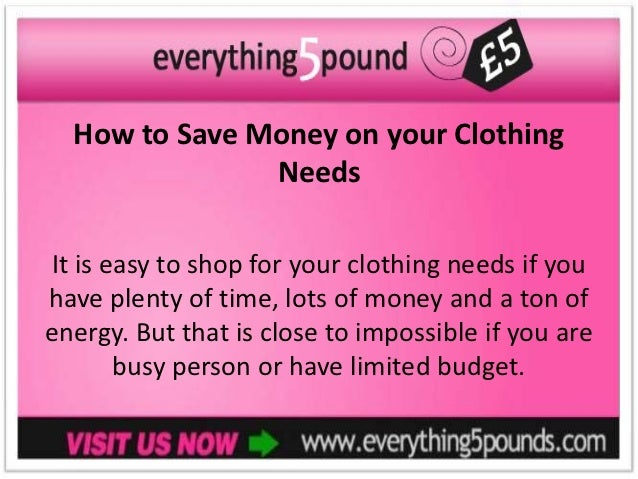 How to Save Money on your Clothing               NeedsIt is easy to shop for your clothing needs if youhave plenty of time...