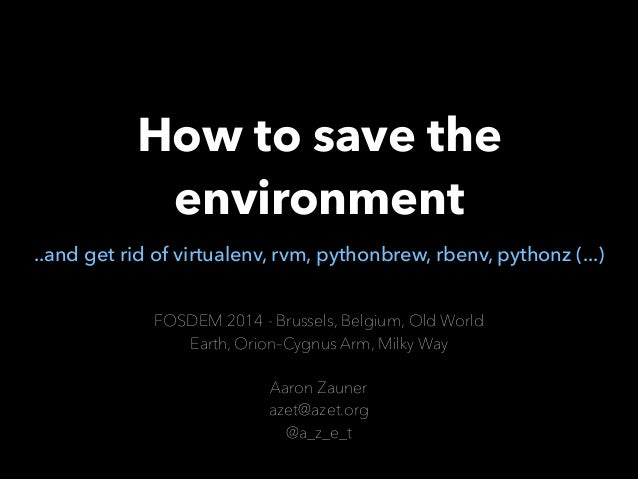 How to save the environment ..and get rid of virtualenv, rvm, pythonbrew, rbenv, pythonz (...) FOSDEM 2014 - Brussels, Bel...