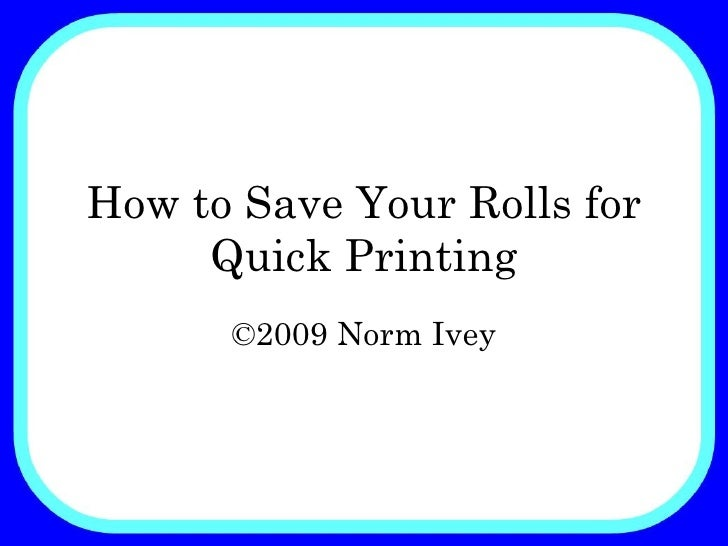 How to Save Your Rolls for Quick Printing ©2009 Norm Ivey