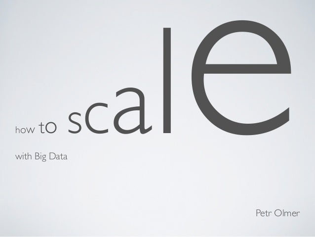 how   to    scwith Big Data                 e                al                     Petr Olmer