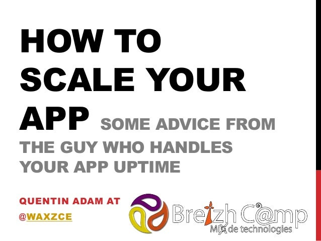 HOW TO SCALE YOUR APP SOME ADVICE FROM THE GUY WHO HANDLES YOUR APP UPTIME QUENTIN ADAM AT @WAXZCE 2013