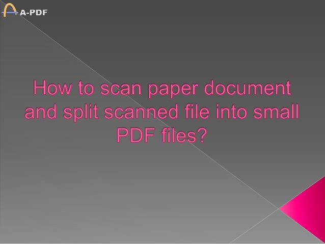 How to scan paper document and split scanned file into small PDF files?