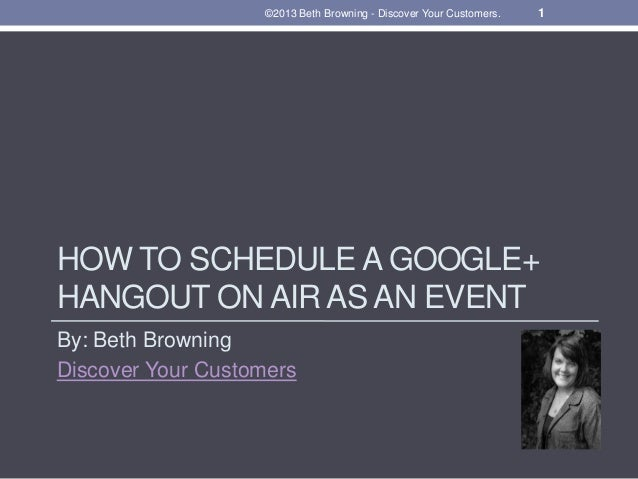 HOW TO SCHEDULE A GOOGLE+ HANGOUT ON AIR AS AN EVENT By: Beth Browning Discover Your Customers 1©2013 Beth Browning - Disc...