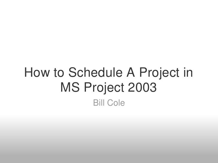 How to Schedule A Project in      MS Project 2003            Bill Cole