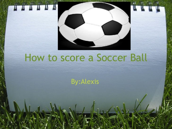 How to score a Soccer Ball By:Alexis