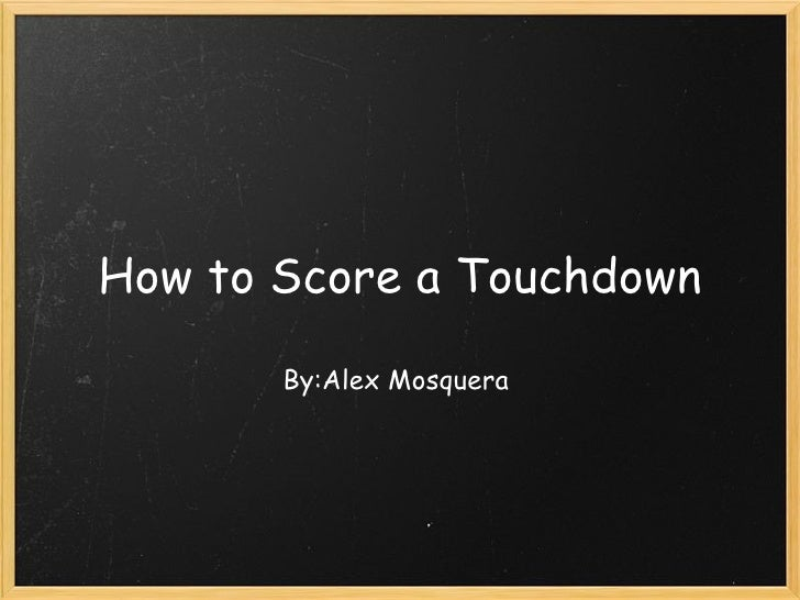 How to Score a Touchdown By:Alex Mosquera
