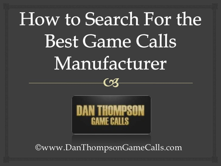 How to Search For the Best Game Calls Manufacturer<br />©www.DanThompsonGameCalls.com<br />