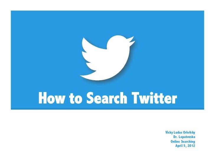 How to Search Twitter                   Vicky Ludas Orlofsky                         Dr. Lopatovska                       ...