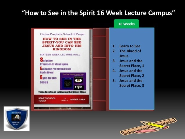 """Introduction """"How to See in the Spirit 16 Week Lecture Campus"""" 16 Weeks 1. Learn to See 2. The Blood of Jesus 3. Jesus and..."""