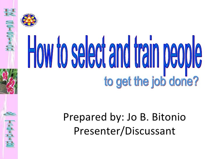 How to select and train people to get the job done? Prepared by: Jo B. Bitonio Presenter/Discussant HR Selection  & Traini...