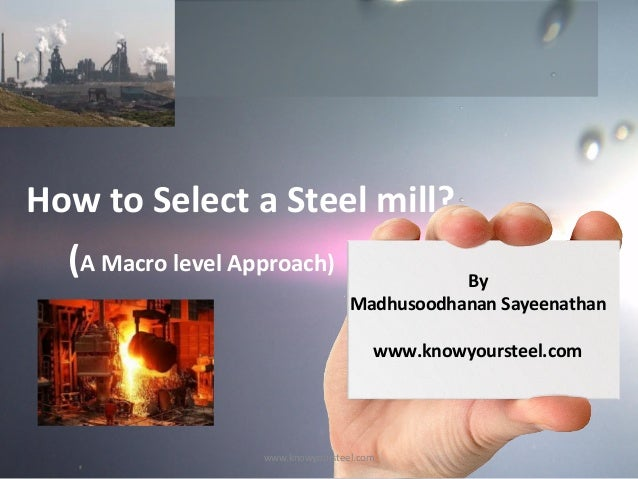 How to Select a Steel mill? (A Macro level Approach)  By Madhusoodhanan Sayeenathan www.knowyoursteel.com  www.knowyourste...