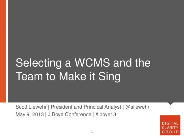 Selecting a WCMS and theTeam to Make it Sing1Scott Liewehr | President and Principal Analyst | @sliewehrMay 9, 2013 | J.Bo...