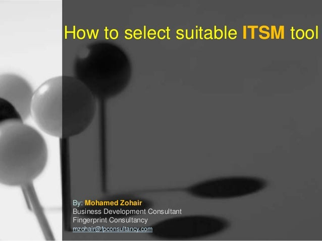 How to select suitable ITSM tool  By: Mohamed Zohair Business Development Consultant Fingerprint Consultancy mzohair@fpcon...