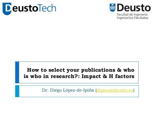 How to select your publications & whois who in research?: Impact & H factorsDr. Diego López-de-Ipiña (dipina@deusto.es)