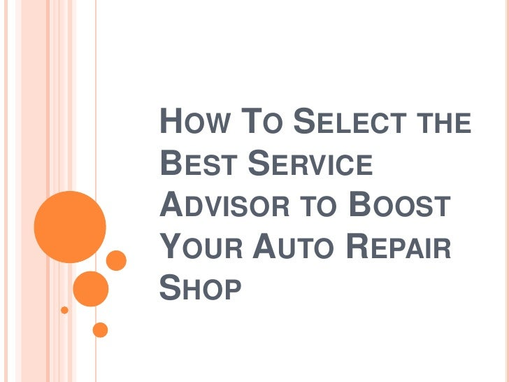 HOW TO SELECT THEBEST SERVICEADVISOR TO BOOSTYOUR AUTO REPAIRSHOP