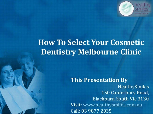 How To Select Your Cosmetic Dentistry Melbourne Clinic This Presentation By HealthySmiles 150 Canterbury Road, Blackburn S...
