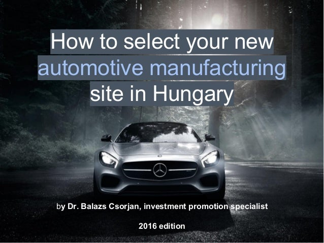 by Dr. Balazs Csorjan, investment promotion specialist 2016 edition How to select your new automotive manufacturing site i...