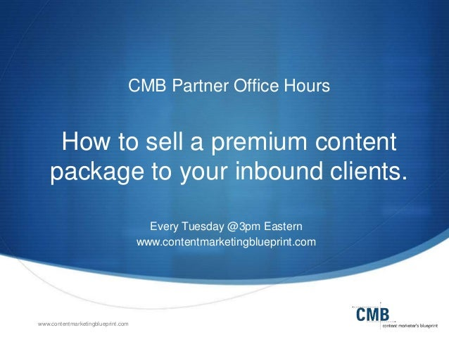 www.contentmarketingblueprint.com CMB Partner Office Hours How to sell a premium content package to your inbound clients. ...