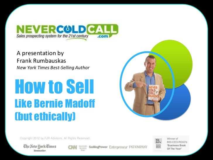 A presentation byFrank RumbauskasNew York Times Best-Selling AuthorHow to SellLike Bernie Madoff(but ethically) Copyright ...