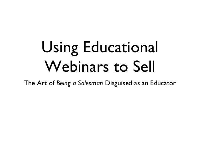Using Educational Webinars to Sell The Art of Being a Salesman Disguised as an Educator