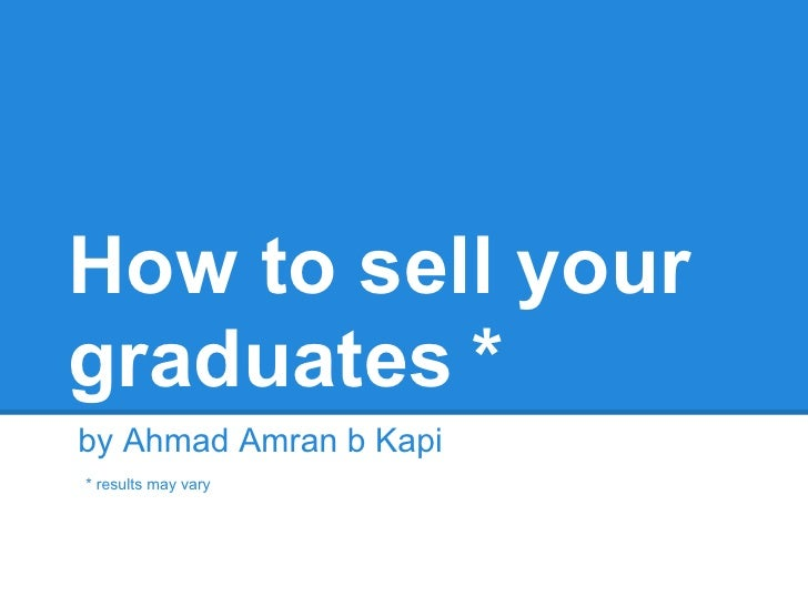 How to sell yourgraduates *by Ahmad Amran b Kapi* results may vary