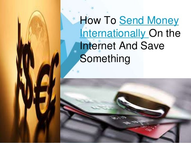 How To Send Money Internationally On the Internet And Save Something