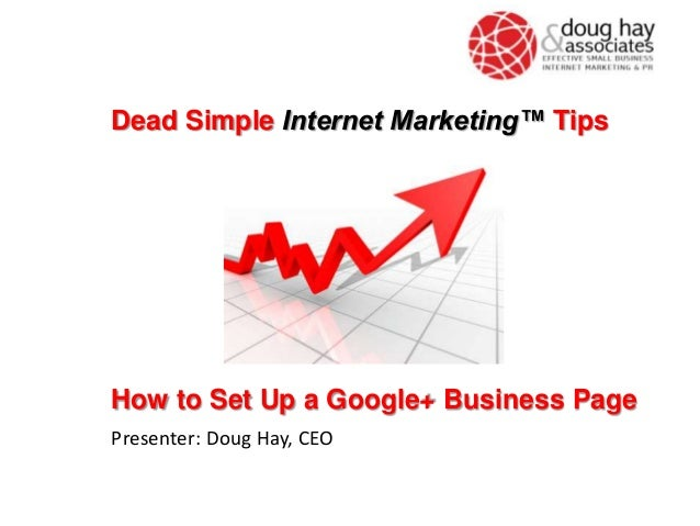 How to Set Up a Google+ Business Page Presenter: Doug Hay, CEO Dead Simple Internet Marketing™ Tips