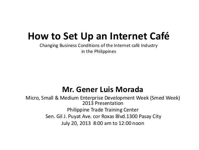 How to Set Up an Internet Café Changing Business Conditions of the Internet café Industry in the Philippines Mr. Gener Lui...