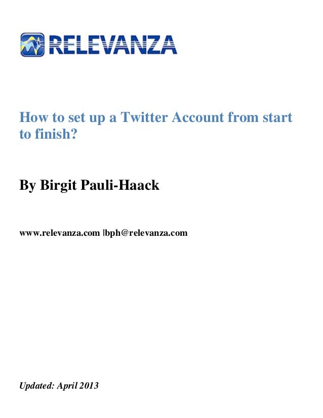 How to set up a Twitter Account from startto finish?By Birgit Pauli-Haackwww.relevanza.com |bph@relevanza.comUpdated: Apri...