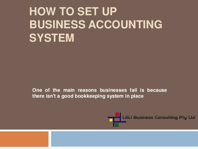 HOW TO SET UP BUSINESS ACCOUNTING SYSTEM One of the main reasons businesses fail is because there isn't a good bookkeeping...