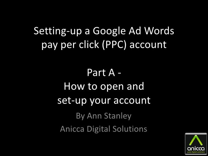 Setting-up a Google Ad Words  pay per click (PPC) account            Part A -      How to open and     set-up your account...