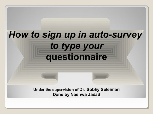 How to sign up in auto-survey to type your questionnaire Under the supervision of Dr. Sobhy Suleiman Done by Nashwa Jadad